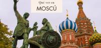 Qué hacer y qué ver en Moscú. Guía completa